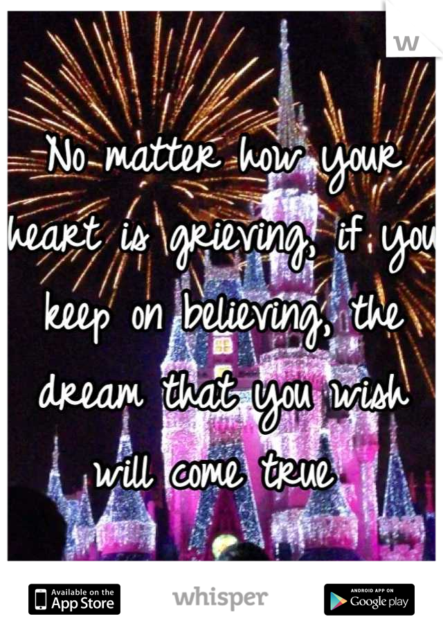No matter how your heart is grieving, if you keep on believing, the dream that you wish will come true