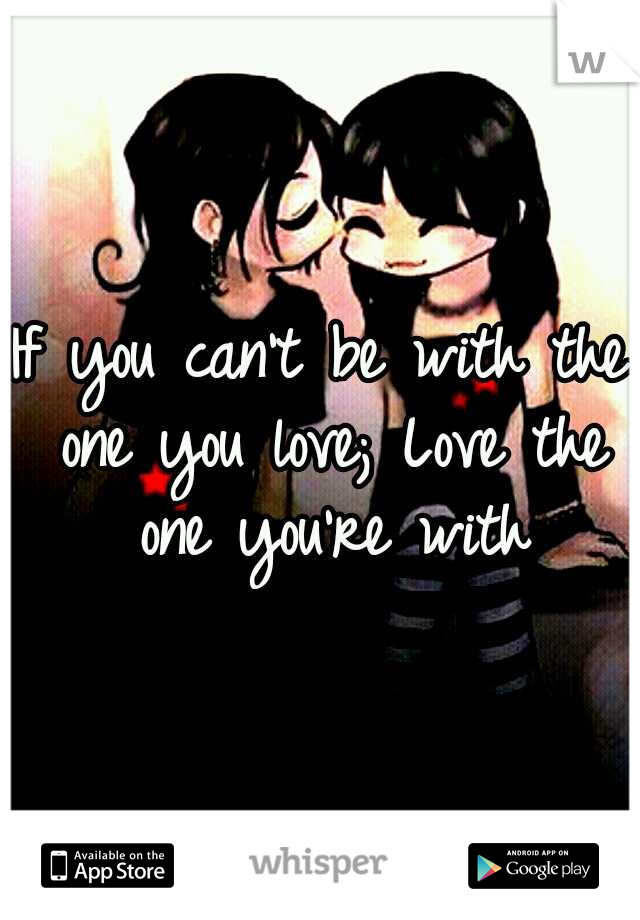 If you can't be with the one you love; Love the one you're with