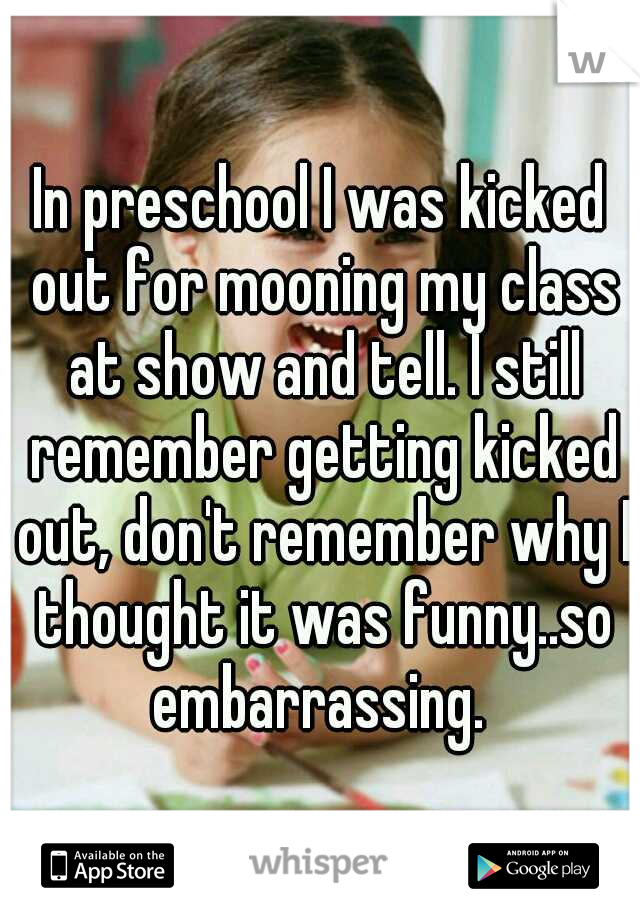 In preschool I was kicked out for mooning my class at show and tell. I still remember getting kicked out, don't remember why I thought it was funny..so embarrassing.