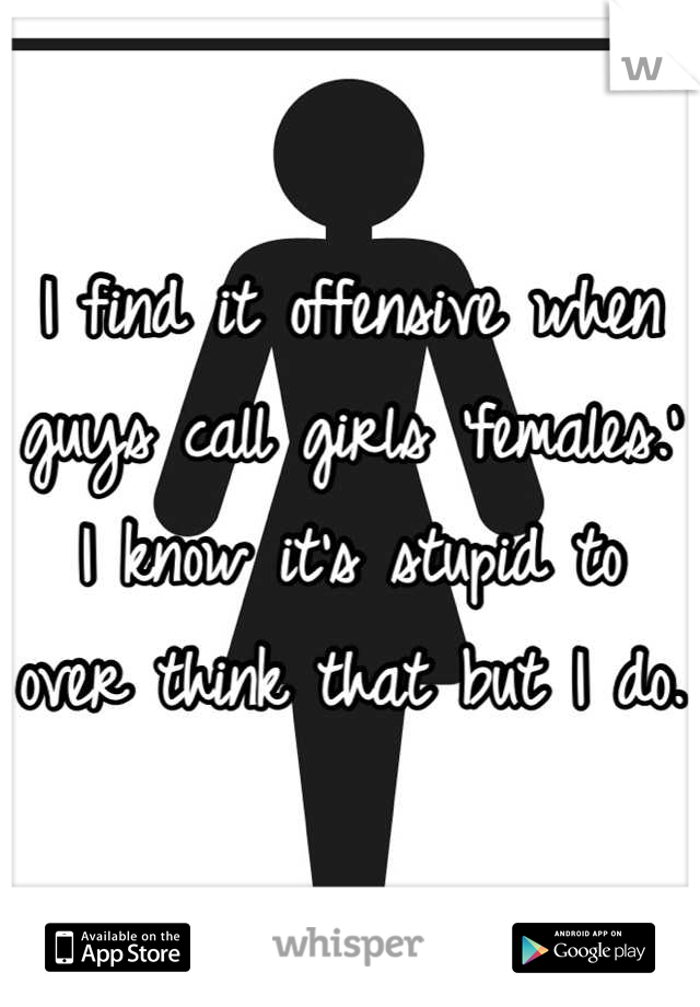 I find it offensive when guys call girls 'females.'  I know it's stupid to over think that but I do.