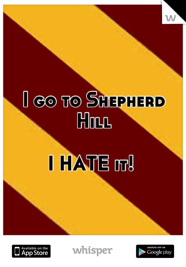 I go to Shepherd Hill  I HATE it!