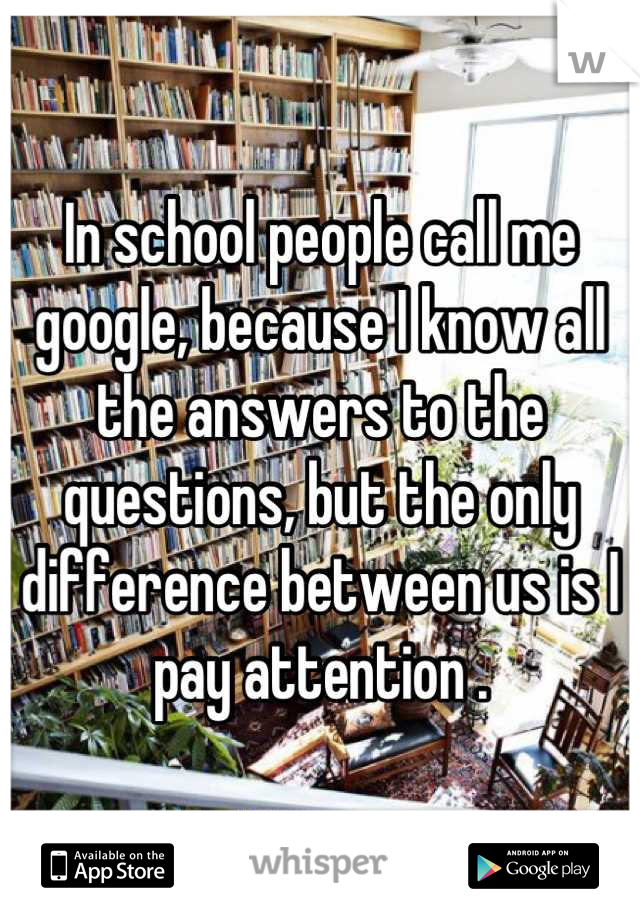 In school people call me google, because I know all the answers to the questions, but the only difference between us is I pay attention .
