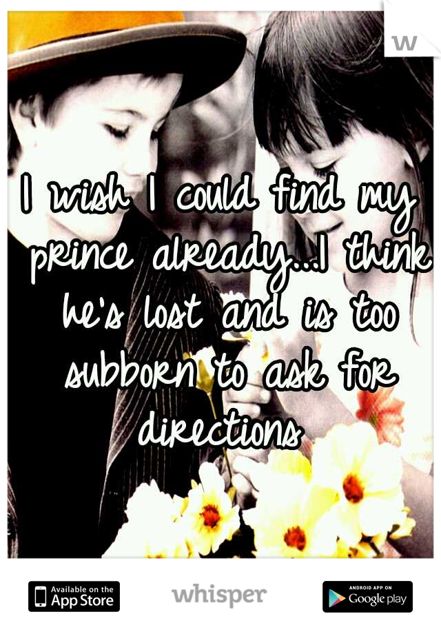I wish I could find my prince already...I think he's lost and is too subborn to ask for directions