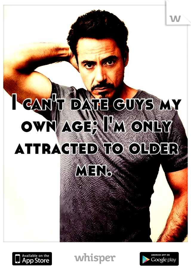 I can't date guys my own age; I'm only attracted to older men.
