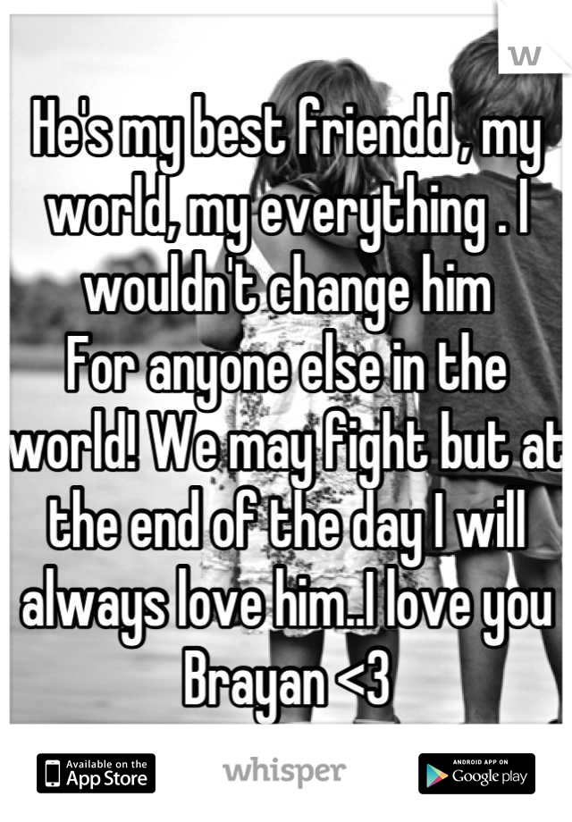 He's my best friendd , my world, my everything . I wouldn't change him  For anyone else in the world! We may fight but at the end of the day I will always love him..I love you Brayan <3