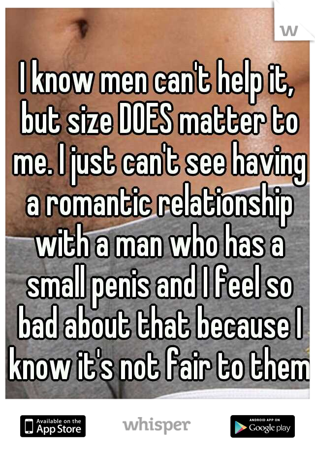 I know men can't help it, but size DOES matter to me. I just can't see having a romantic relationship with a man who has a small penis and I feel so bad about that because I know it's not fair to them