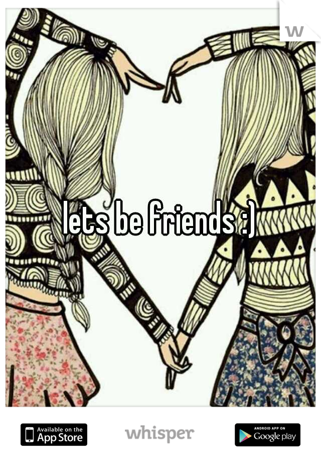 lets be friends :)