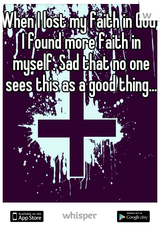 When I lost my faith in God, I found more faith in myself. Sad that no one sees this as a good thing...
