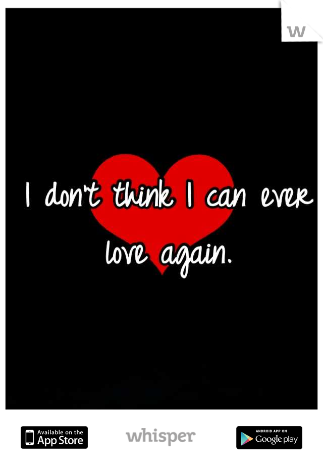 I don't think I can ever love again.