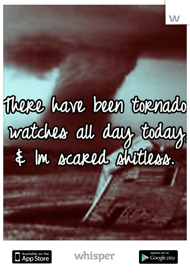 There have been tornado watches all day today, & Im scared shitless.