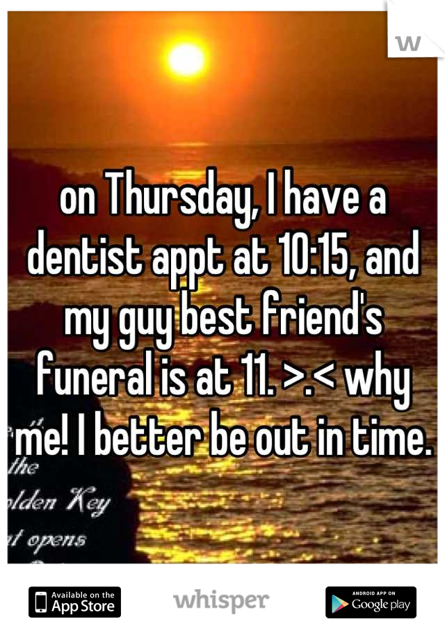 on Thursday, I have a dentist appt at 10:15, and my guy best friend's funeral is at 11. >.< why me! I better be out in time.