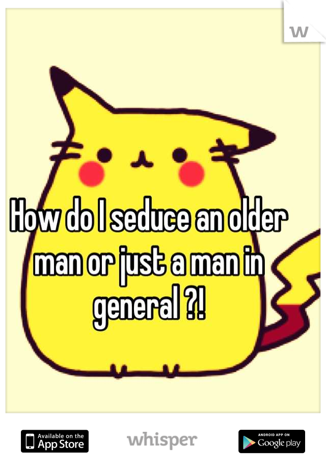 How do I seduce an older man or just a man in general ?!