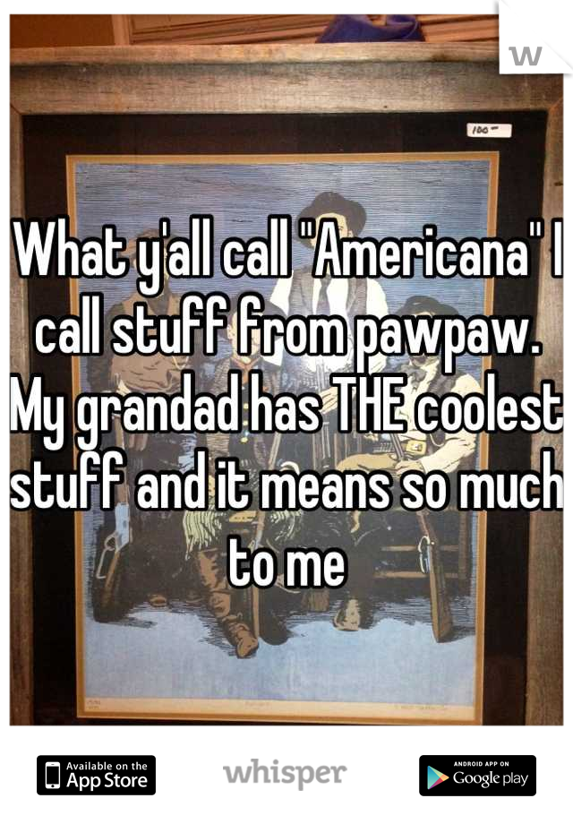 """What y'all call """"Americana"""" I call stuff from pawpaw. My grandad has THE coolest stuff and it means so much to me"""