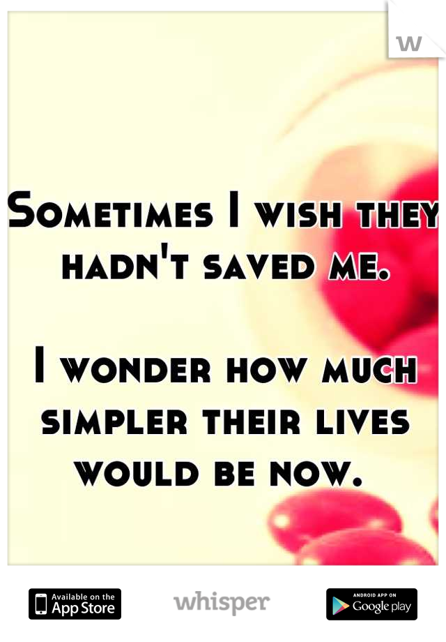 Sometimes I wish they hadn't saved me.   I wonder how much simpler their lives would be now.