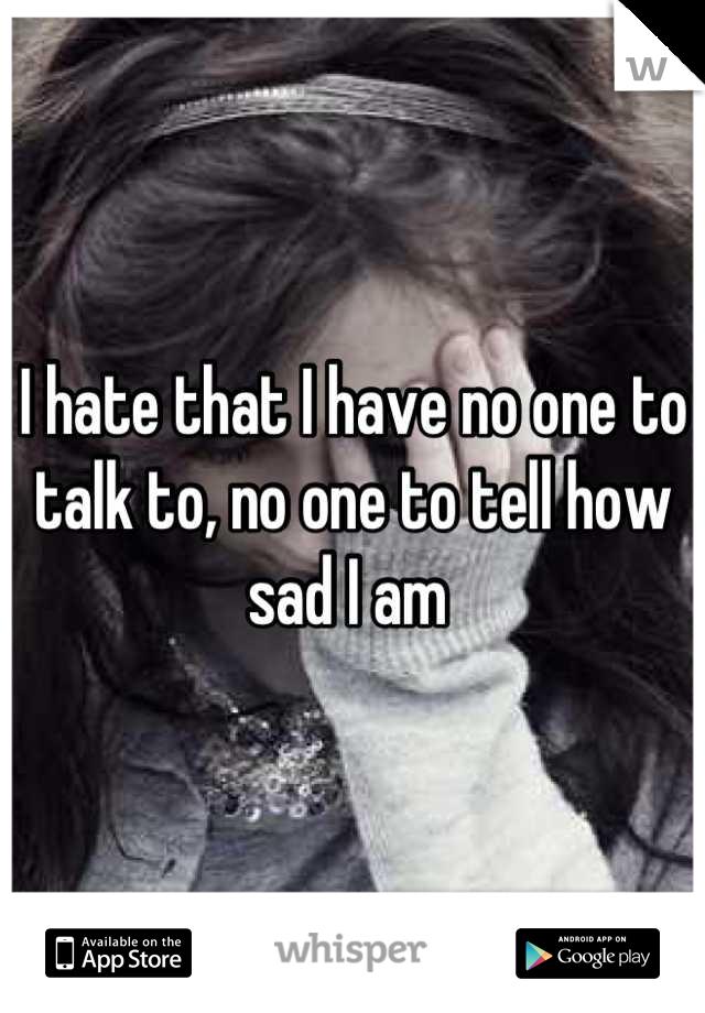 I hate that I have no one to talk to, no one to tell how sad I am