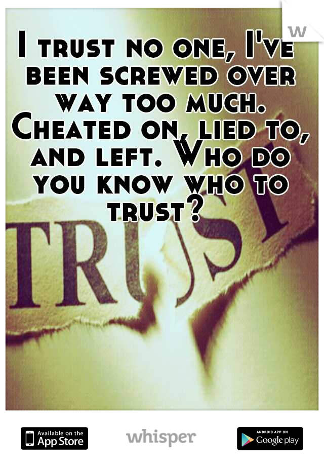 I trust no one, I've been screwed over way too much. Cheated on, lied to, and left. Who do you know who to trust?