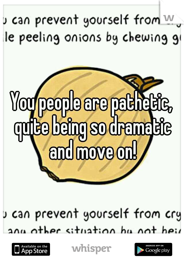 You people are pathetic, quite being so dramatic and move on!