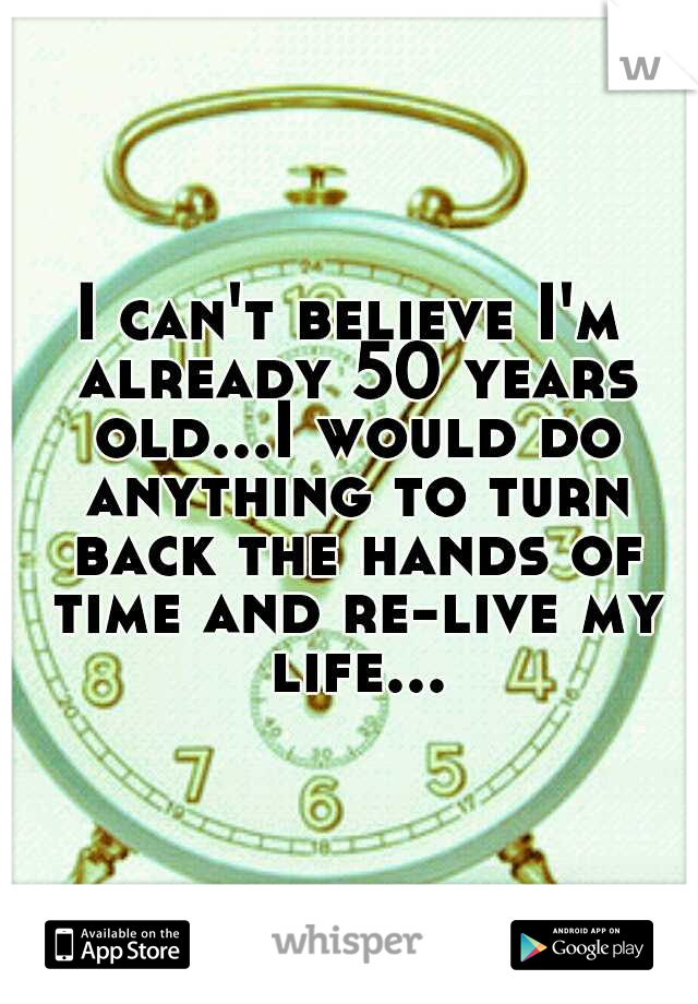 I can't believe I'm already 50 years old...I would do anything to turn back the hands of time and re-live my life...