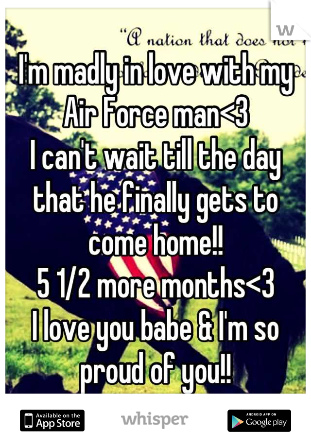 I'm madly in love with my Air Force man<3 I can't wait till the day that he finally gets to come home!! 5 1/2 more months<3 I love you babe & I'm so proud of you!!