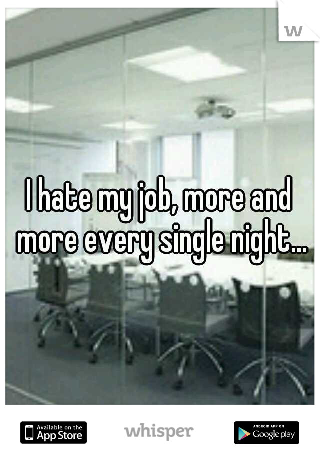 I hate my job, more and more every single night...