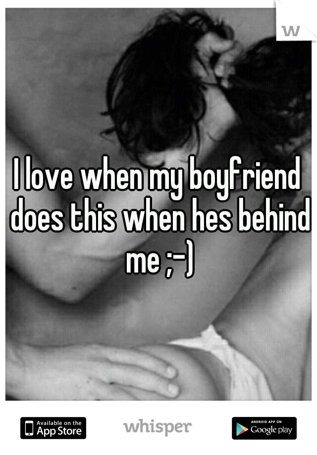 I love when my boyfriend does this when hes behind me ;-)