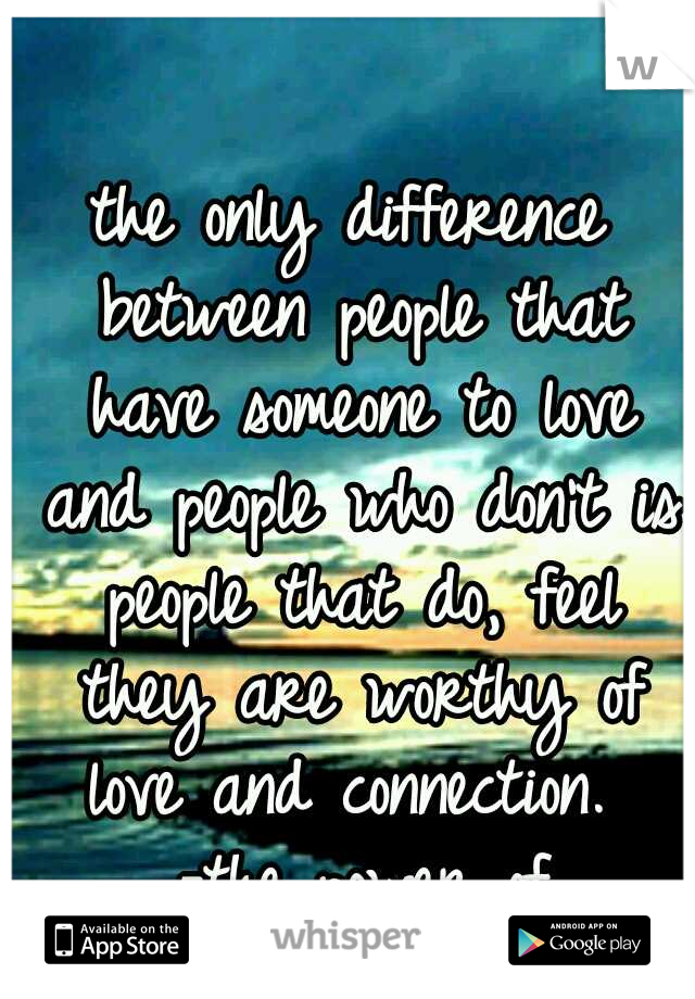 the only difference between people that have someone to love and people who don't is people that do, feel they are worthy of love and connection.  -the power of vulnerability
