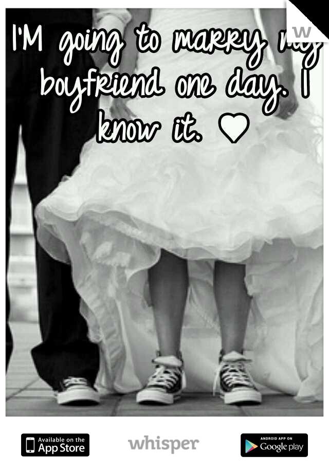 I'M going to marry my boyfriend one day. I know it. ♥