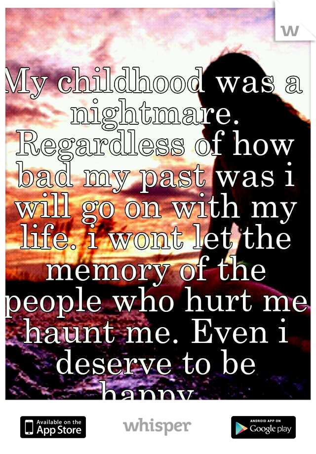 My childhood was a nightmare. Regardless of how bad my past was i will go on with my life. i wont let the memory of the people who hurt me haunt me. Even i deserve to be happy.