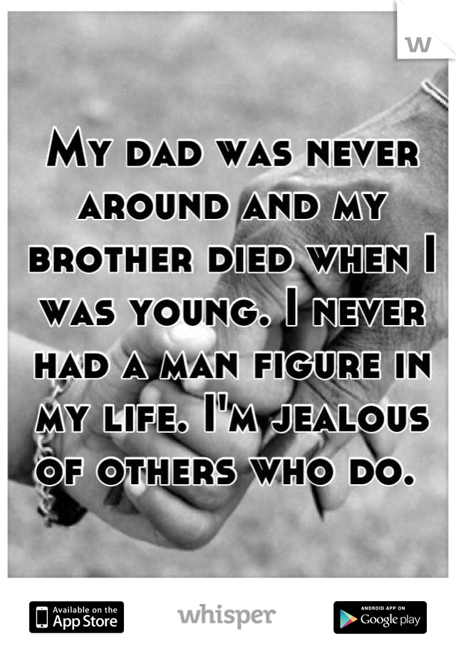 My dad was never around and my brother died when I was young. I never had a man figure in my life. I'm jealous of others who do.