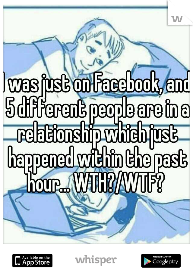 I was just on Facebook, and 5 different people are in a relationship which just happened within the past hour... WTH?/WTF?