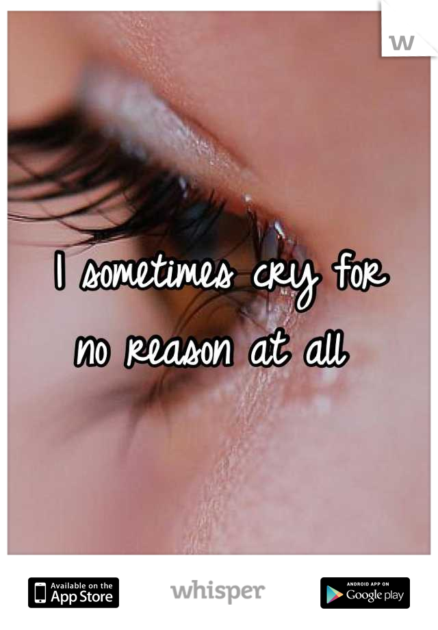 I sometimes cry for  no reason at all