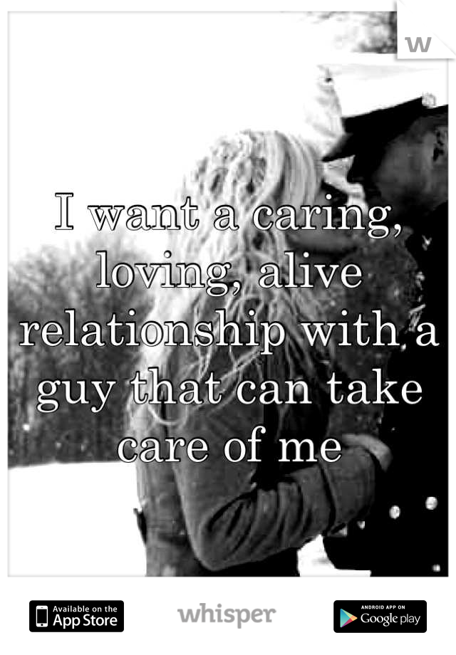 I want a caring, loving, alive relationship with a guy that can take care of me