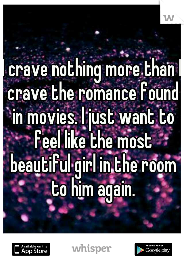 I crave nothing more than I crave the romance found in movies. I just want to feel like the most beautiful girl in the room to him again.