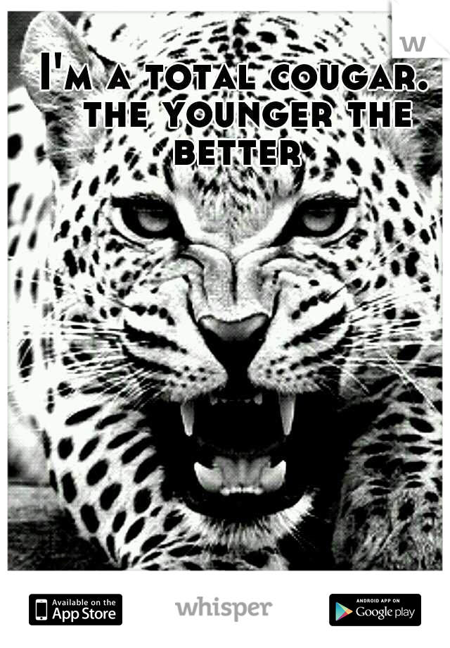 I'm a total cougar.  the younger the better