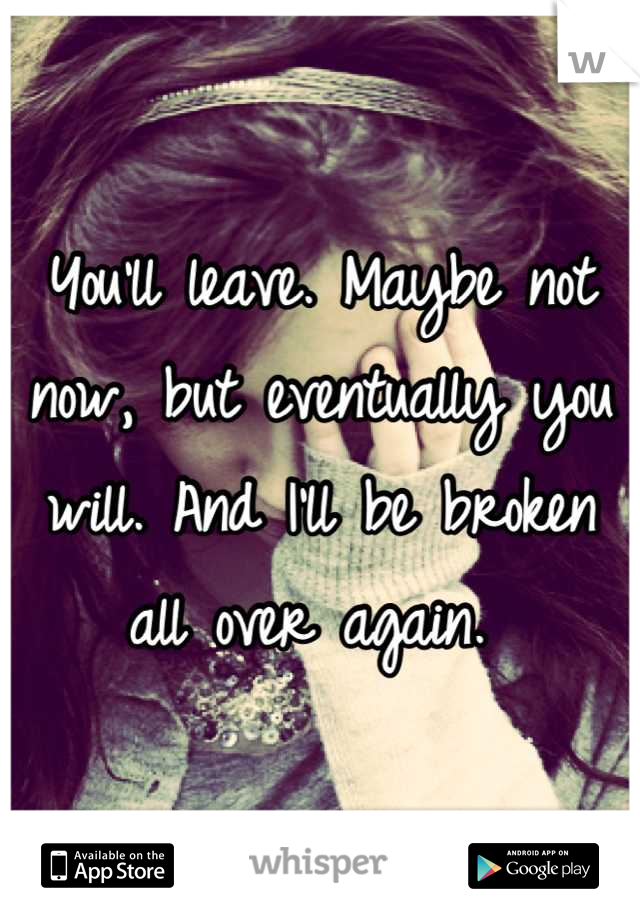 You'll leave. Maybe not now, but eventually you will. And I'll be broken all over again.