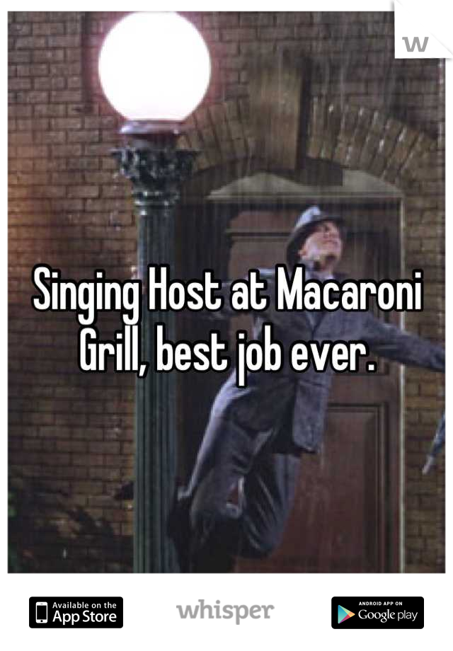Singing Host at Macaroni Grill, best job ever.