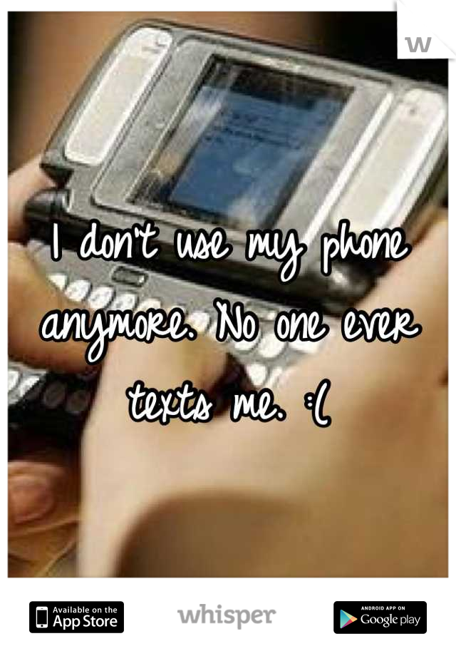 I don't use my phone anymore. No one ever texts me. :(