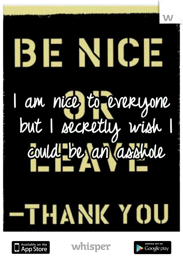 I am nice to everyone but I secretly wish I could be an asshole