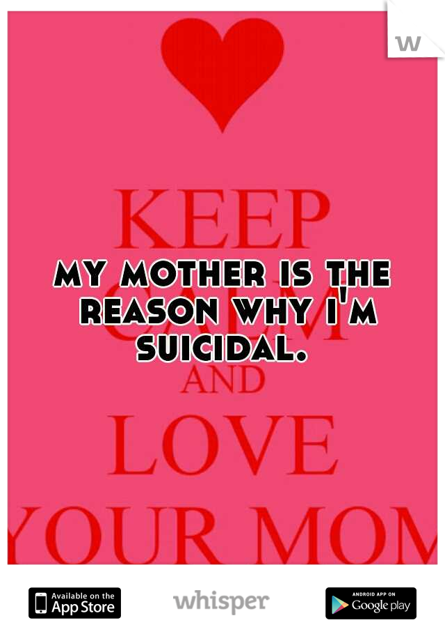 my mother is the reason why i'm suicidal.