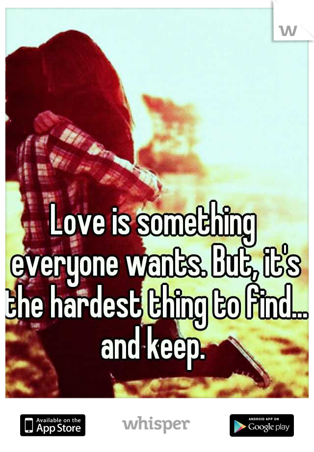 Love is something everyone wants. But, it's the hardest thing to find... and keep.