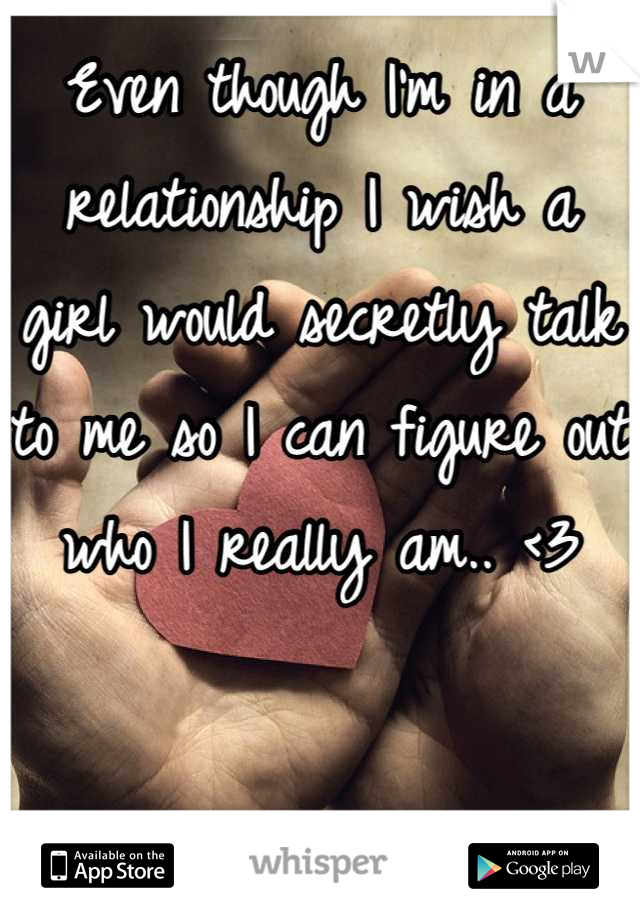 Even though I'm in a relationship I wish a girl would secretly talk to me so I can figure out who I really am.. <3