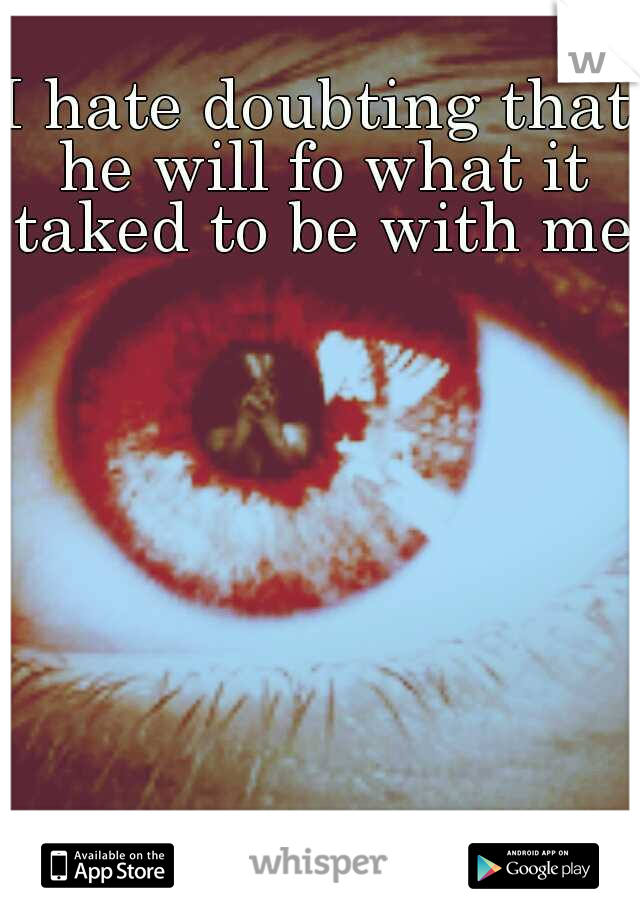 I hate doubting that he will fo what it taked to be with me.