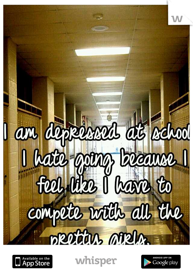 I am depressed at school. I hate going because I feel like I have to compete with all the pretty girls.