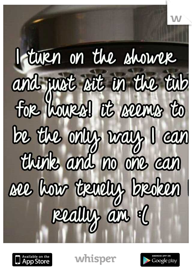 I turn on the shower and just sit in the tub for hours! it seems to be the only way I can think and no one can see how truely broken I really am :(