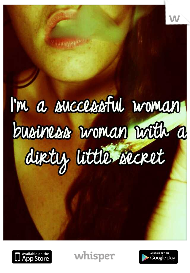 I'm a successful woman business woman with a dirty little secret