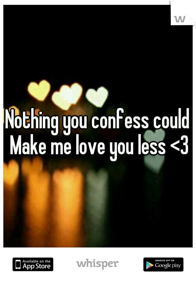 Nothing you confess could Make me love you less <3