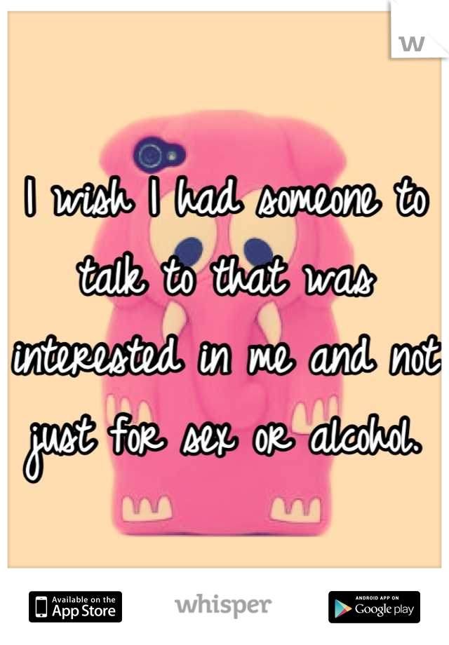 I wish I had someone to talk to that was interested in me and not just for sex or alcohol.