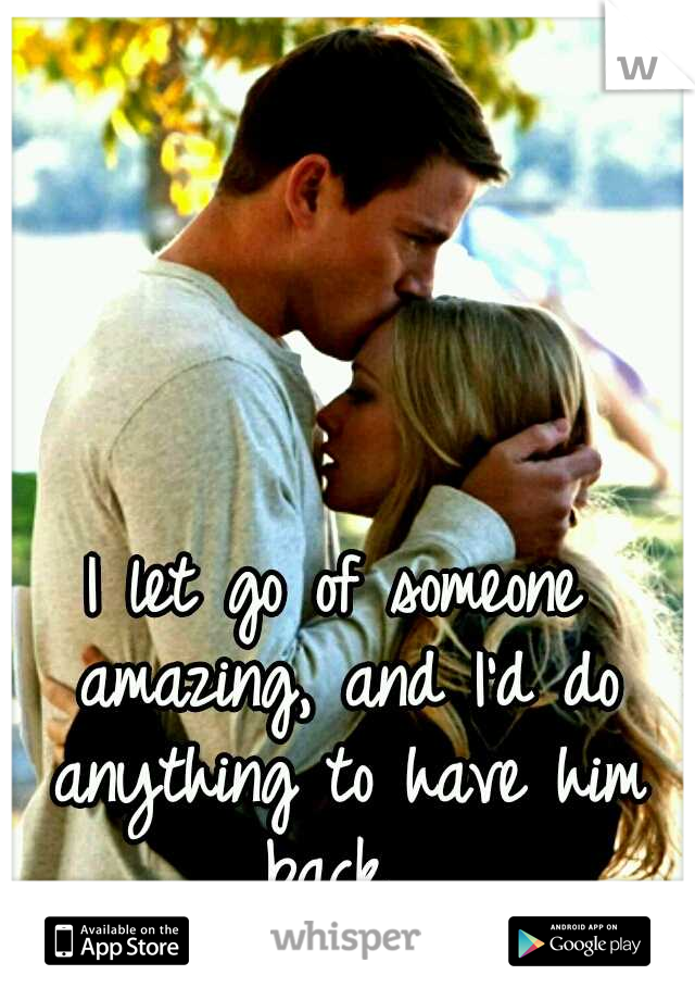 I let go of someone amazing, and I'd do anything to have him back.