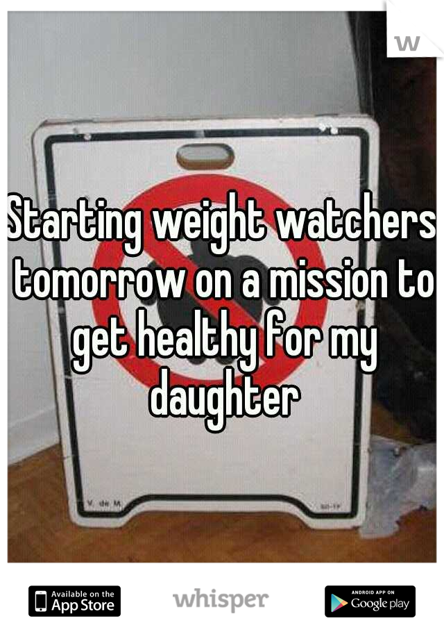 Starting weight watchers tomorrow on a mission to get healthy for my daughter