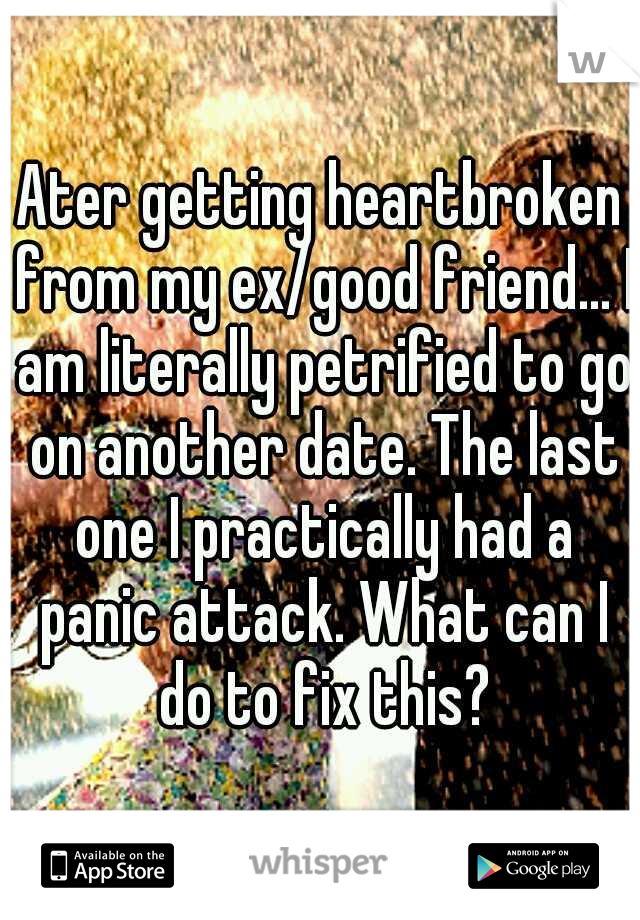 Ater getting heartbroken from my ex/good friend... I am literally petrified to go on another date. The last one I practically had a panic attack. What can I do to fix this?